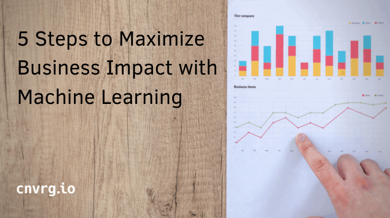 5 Steps to Maximize Business Impact with Machine Learning